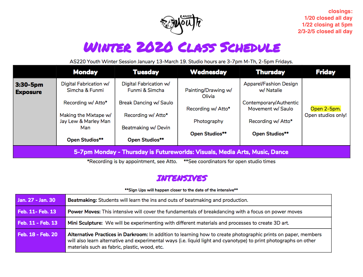 Winter 2020 Class Schedule AS220 Youth Winter Session January 13-March 19. Studio hours are 3-7pm M-Th, 2-5pm Fridays. 3:30-5 Monday Digital Fabrication w/ Simcha & Funmi Recording w/ Atto* Making the Mixtape w/ Jay Lew & Marley Man Man Open Studios** Tuesday Digital Fabrication w/ Funmi & Simcha Break Dancing w/ Saulo Recording w/ Atto* Beatmaking w/ Devin Open Studios** Wednesday Painting/Drawing w/ Olivia Recording w/ Atto* Photography Open Studios** Thursday Apparel/Fashion Design w/ Natalie Contemporary/Authentic Movement w/ Saulo Recording w/ Atto* Open Studios** Friday Open 2-5pm. Open studios only! 5-7pm Monday - Thursday is Futureworlds: Visuals, Media Arts, Music, Dance *Recording is by appointment, see Atto. **See coordinators for open studio times INTENSIVES **Sign Ups will happen closer to the date of the intensive** Jan. 27 - Jan. 30 Beatmaking: Students will learn the ins and outs of beatmaking and production. Feb. 11- Feb. 13 Power Moves: This intensive will cover the fundamentals of breakdancing with a focus on power moves Feb. 11 - Feb. 13 Mini Sculpture: We will be experimenting with different materials and processes to create 3D art. Feb. 18 - Feb. 20 Alternative Practices in Darkroom: In addition to learning how to create photographic prints on paper, members will also learn alternative and experimental ways (i.e. liquid light and cyanotype) to print photographs on other materials such as fabric, plastic, wood, etc.