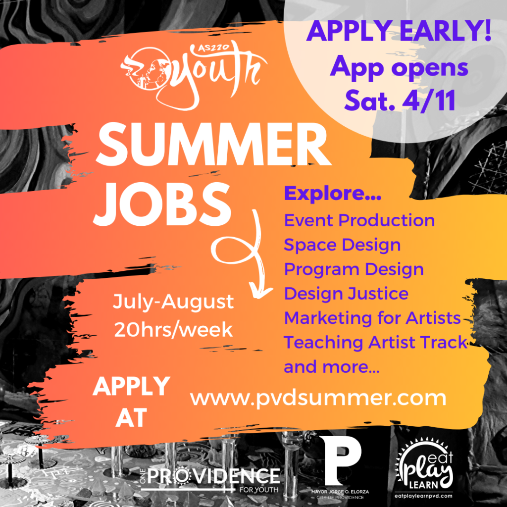 AS220 Youth summer jobs July-August 20hrs/week Explore... Event Production, Space Design, Program Design, Design Justice, MArketing for Artists, Teaching Artist Track, and more... Apply Early! App Opens Sat. 4/11 Apply at www.pvdsummer.com