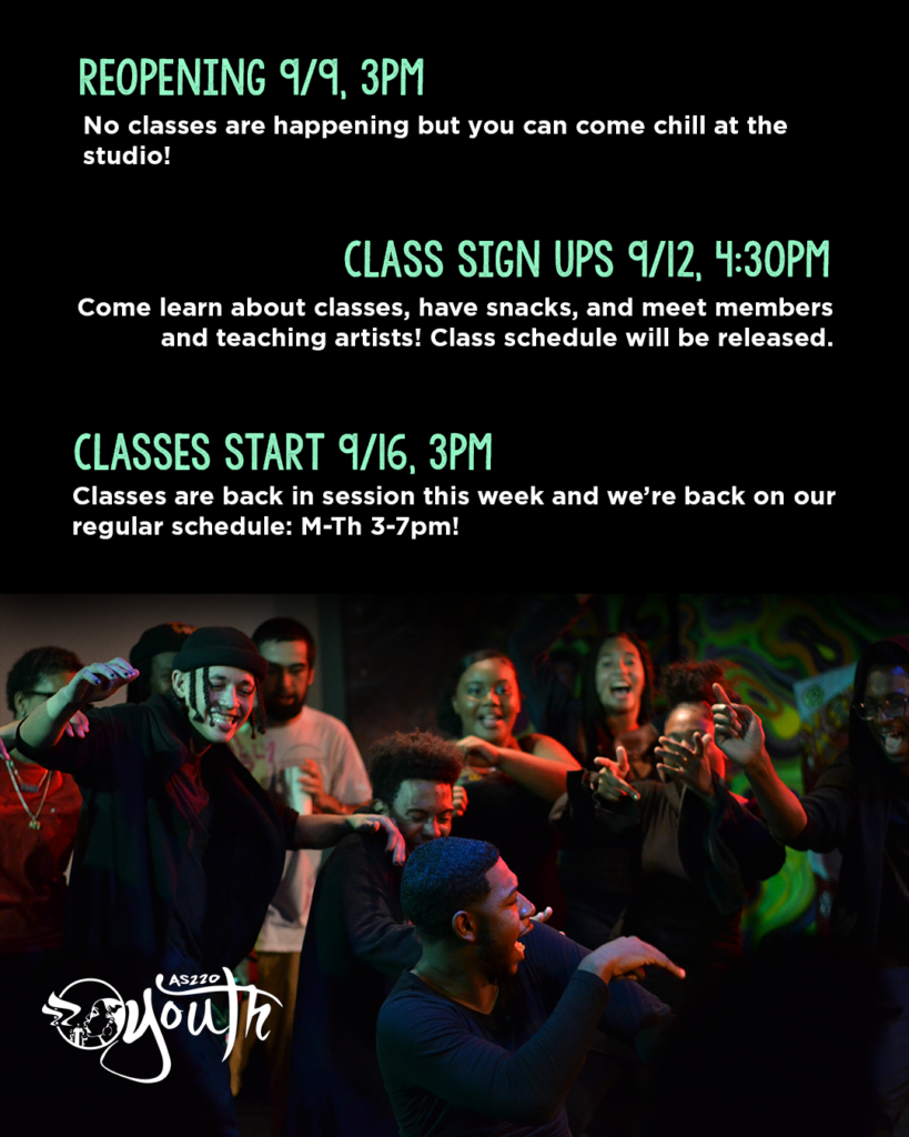 reopening 9/9, 3pm. No classes are happening but you can come chill at the studio! Class sign ups 9/12, 4:30pm. Come learn about classes, have snacks, and meet members and teaching artists! class schedule will be released. classes start 9/16, 3pm. classes are back in session this week and we're back on our regular schedule: M-Th 3-7pm!